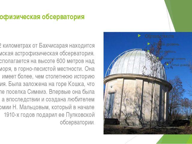 Астрофизическая обсерватория В 12 километрах от Бахчисарая находится Крымская...
