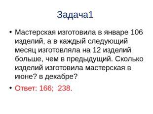Задача1 Мастерская изготовила в январе 106 изделий, а в каждый следующий меся