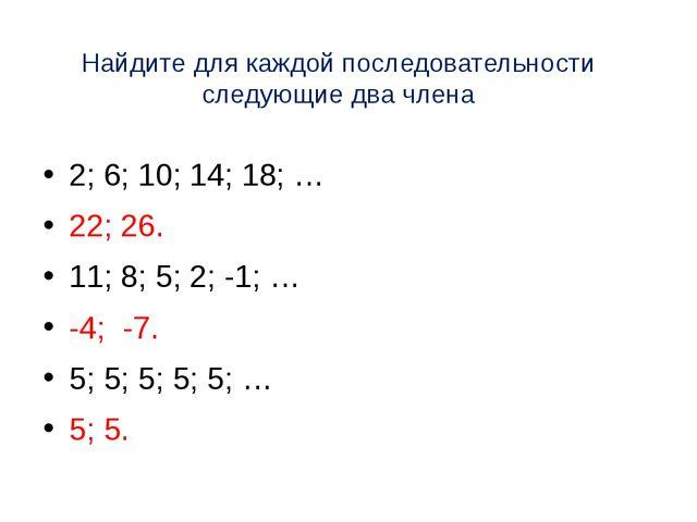 Найдите для каждой последовательности следующие два члена 2; 6; 10; 14; 18; …...