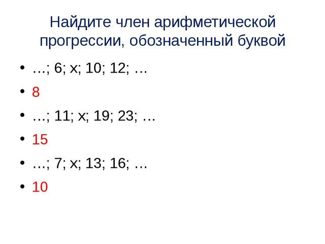 Найдите член арифметической прогрессии, обозначенный буквой …; 6; х; 10; 12;...