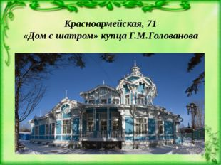 Красноармейская, 71 «Дом с шатром» купца Г.М.Голованова