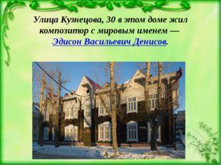 Улица Кузнецова, 30 в этом доме жил композитор с мировым именем —Эдисон Васи
