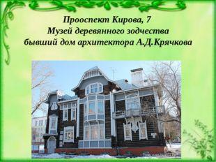 Прооспект Кирова, 7 Музей деревянного зодчества бывший дом архитектора А.Д.Кр