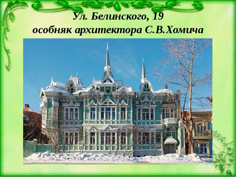 Ул. Белинского, 19 особняк архитектора С.В.Хомича