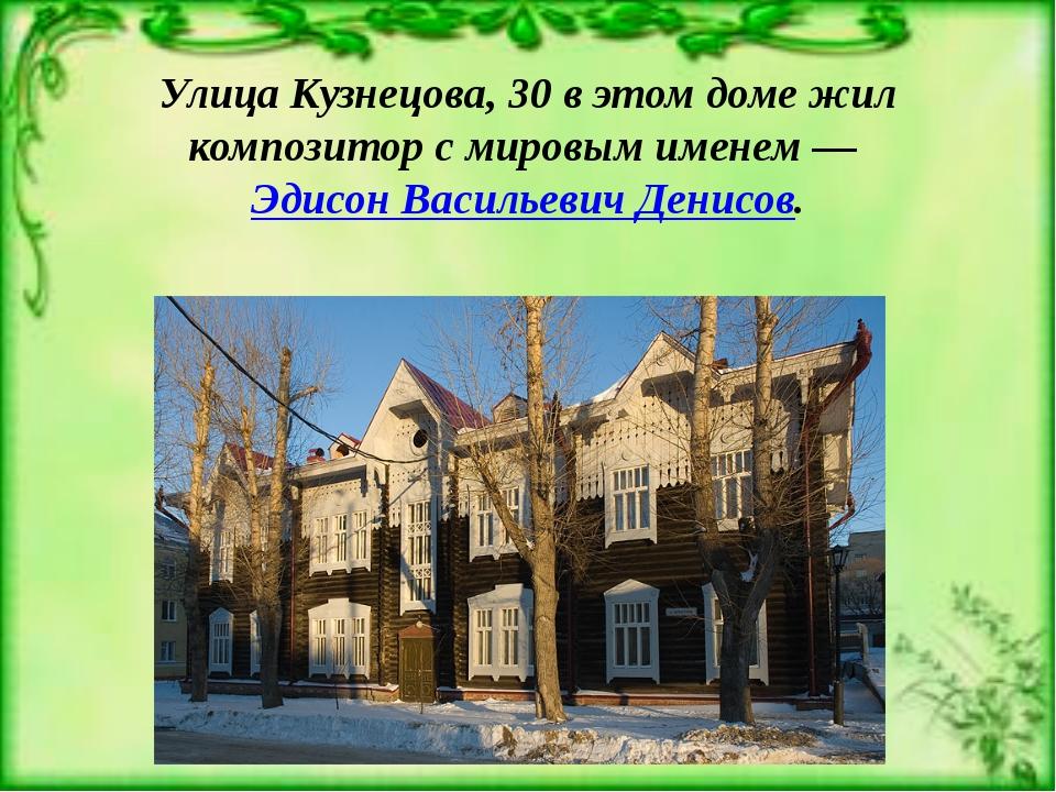 Улица Кузнецова, 30 в этом доме жил композитор с мировым именем —Эдисон Васи...