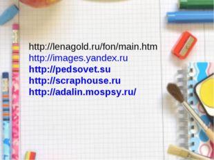 http://lenagold.ru/fon/main.htm http://images.yandex.ru http://pedsovet.su h