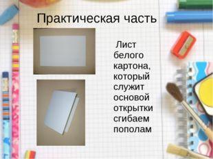Практическая часть Лист белого картона, который служит основой открытки сгиба