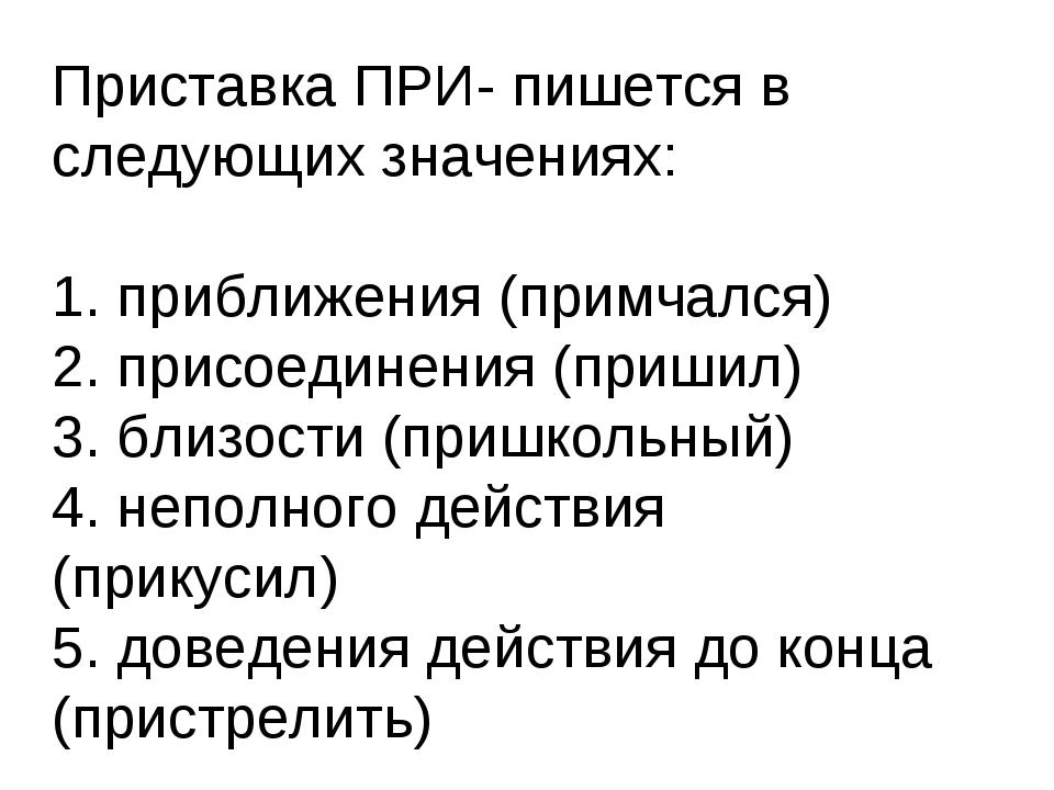Приставка ПРИ- пишется в следующих значениях: 1. приближения (примчался) 2. п...