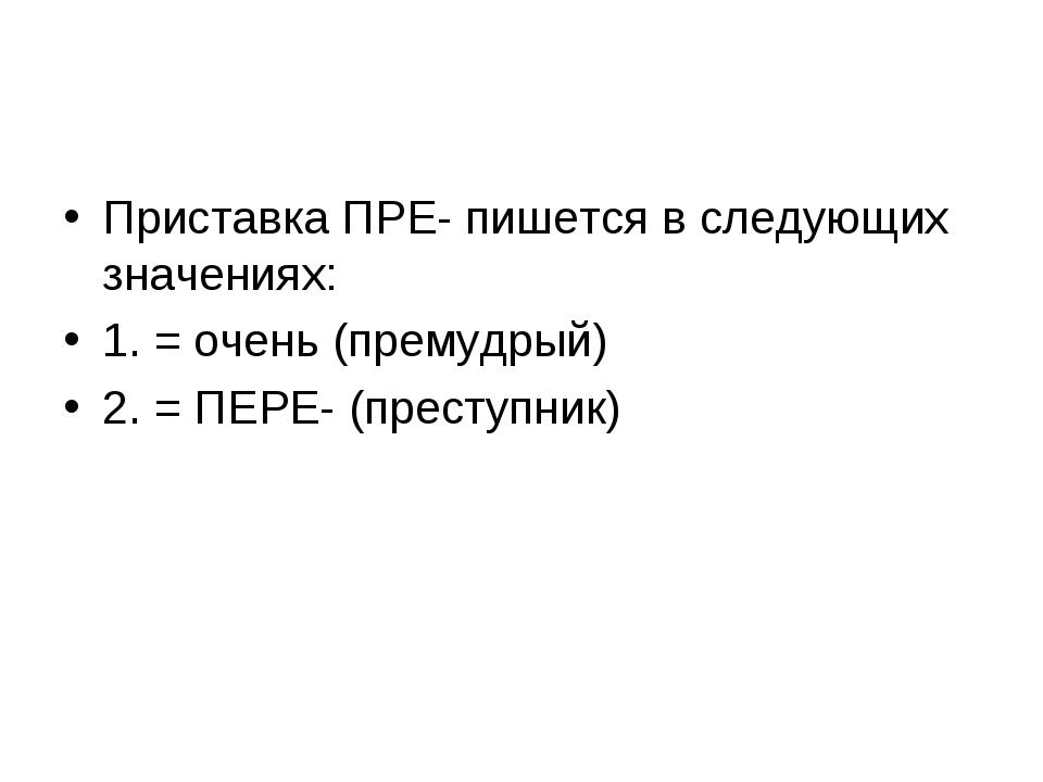 Приставка ПРЕ- пишется в следующих значениях: 1. = очень (премудрый) 2. = ПЕР...