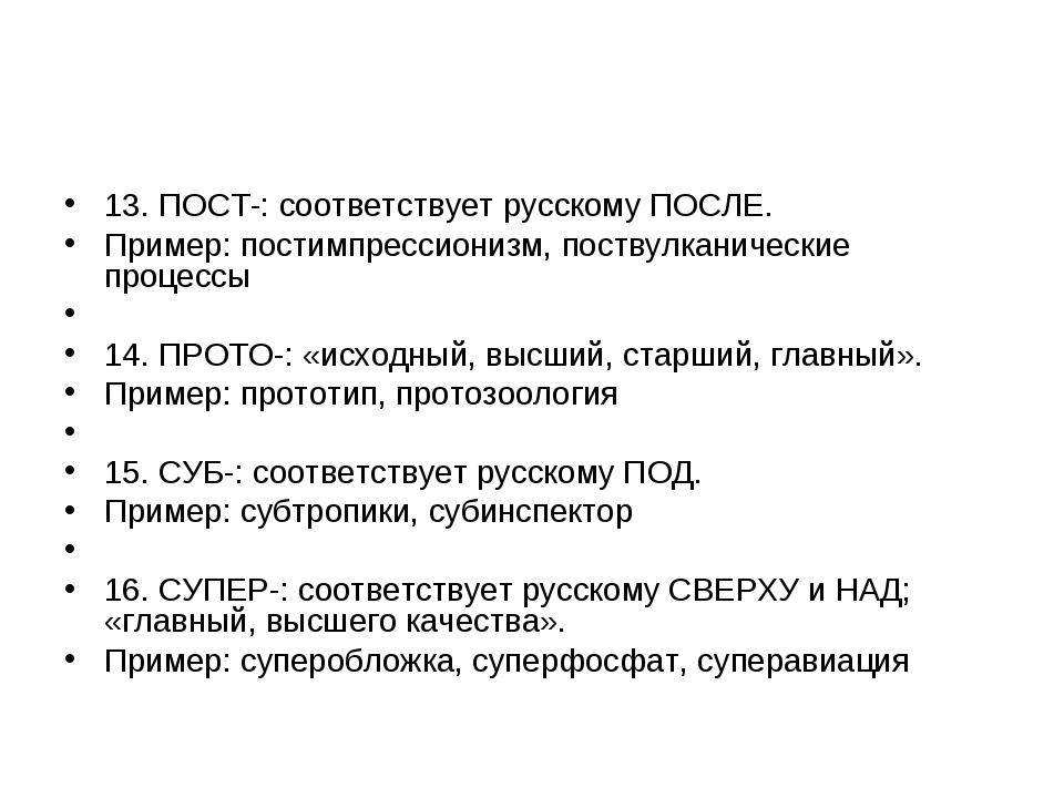 13. ПОСТ-: соответствует русскому ПОСЛЕ. Пример: постимпрессионизм, поствулка...