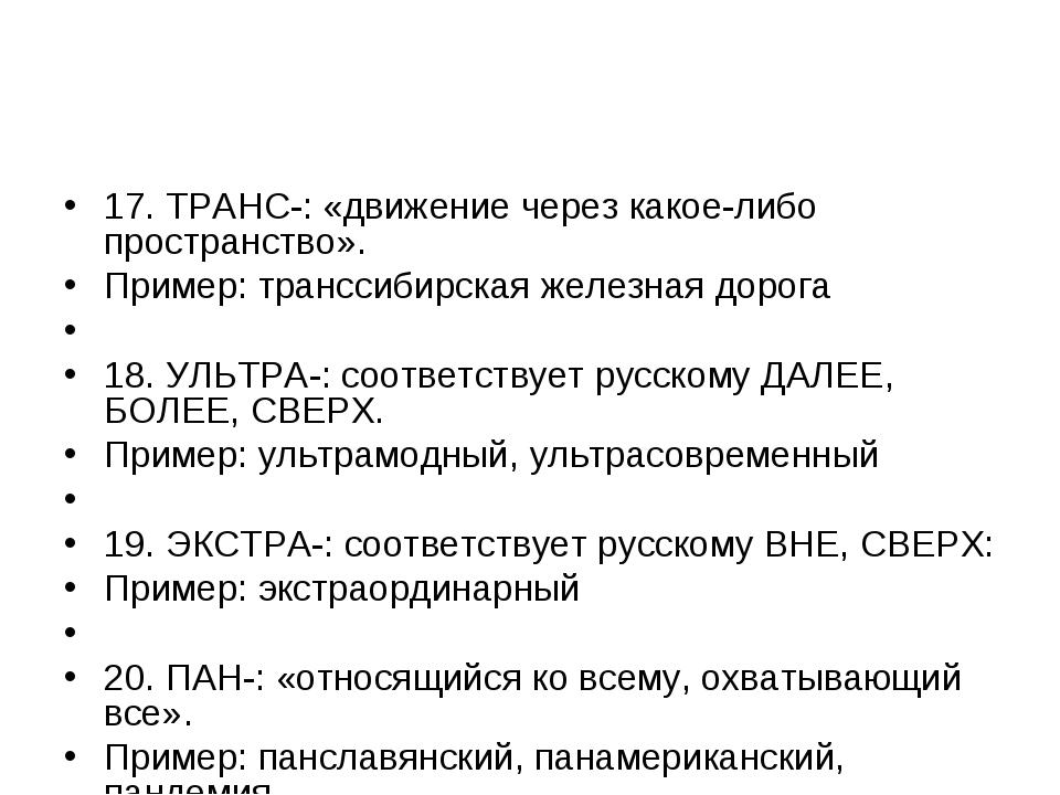 17. ТРАНС-: «движение через какое-либо пространство». Пример: транссибирская...