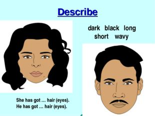 Describe dark black long short wavy She has got … hair (eyes). He has got … h