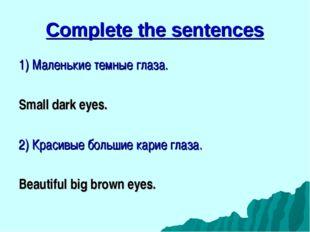 Complete the sentences 1) Маленькие темные глаза. Small dark eyes. 2) Красивы