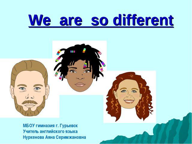 We are so different МБОУ гимназия г. Гурьевск Учитель английского языка Нурке...