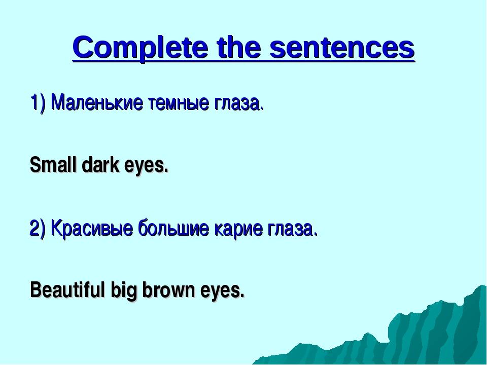 Complete the sentences 1) Маленькие темные глаза. Small dark eyes. 2) Красивы...