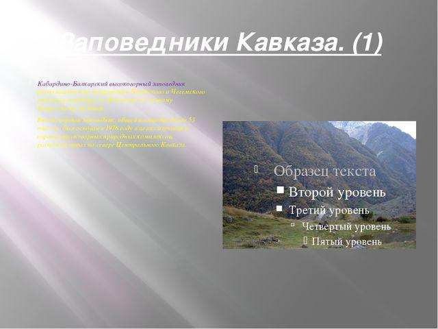 Заповедники Кавказа. (1) Кабардино-Балкарский высокогорный заповедник распола...