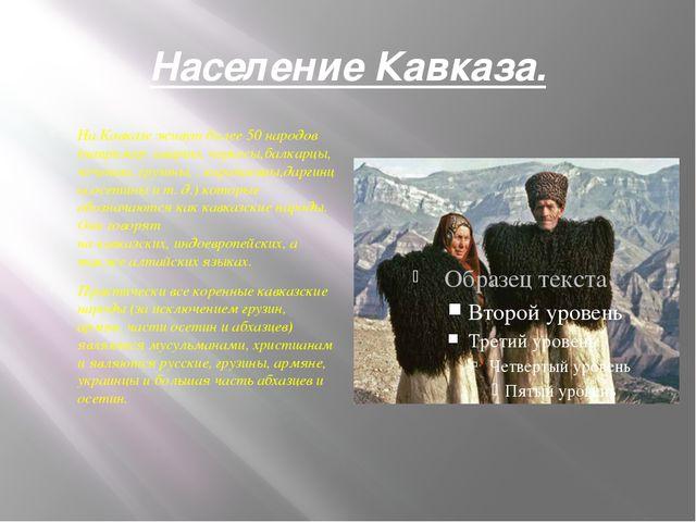 Население Кавказа. На Кавказе живут более 50 народов (например:аварцы,черке...