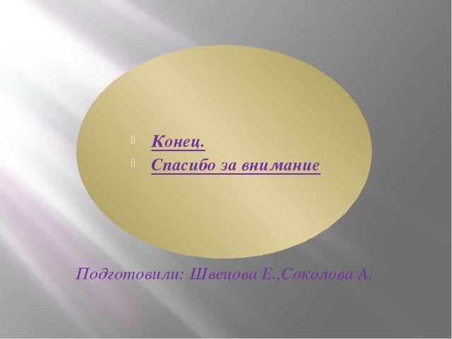 Конец. Спасибо за внимание Подготовили: Швецова Е.,Соколова А.