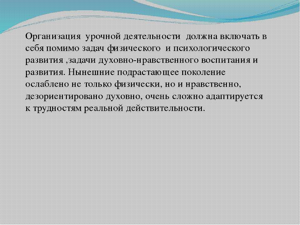 Организация урочной деятельности должна включать в себя помимо задач физическ...