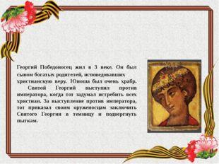 Георгий Победоносец жил в 3 веке. Он был сыном богатых родителей, исповедовав