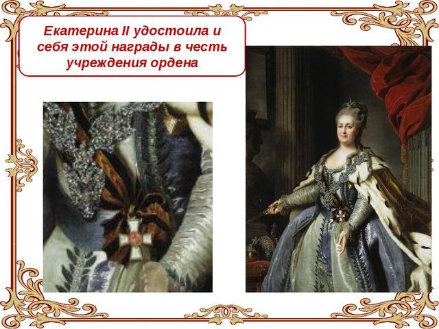 Екатерина II удостоила и себя этой награды в честь учреждения ордена