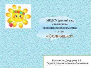 МКДОУ детский сад «Хатынчан» Младшая разновозрастная группа «Солнышко» Выпол
