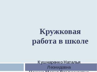 Кушнаренко Наталья Леонидовна Цацина Мария Владимировна Кружковая работа в шк