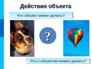 Действия объекта Что с объектом можно делать? Что объект может делать? ?