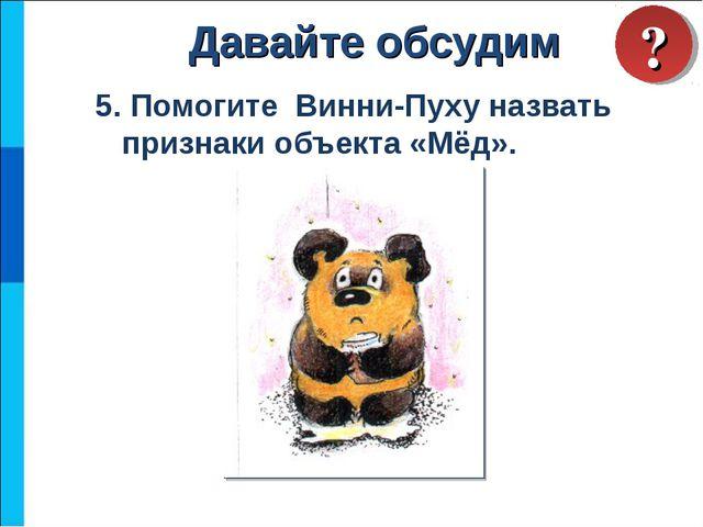 5. Помогите Винни-Пуху назвать признаки объекта «Мёд». Давайте обсудим ?