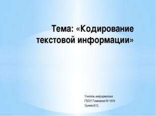 Учитель информатики ГБОУ Гимназия № 1619 Сычев И.С. Тема: «Кодирование тексто