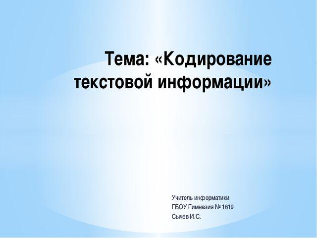 Учитель информатики ГБОУ Гимназия № 1619 Сычев И.С. Тема: «Кодирование тексто...