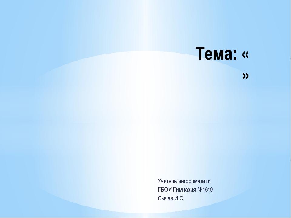 Учитель информатики ГБОУ Гимназия №1619 Сычев И.С. Тема: « »