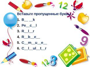 Вставьте пропущенные буквы B__ __k Pe__c__l R__l__r R__b__e__ C__m__u__e__ C