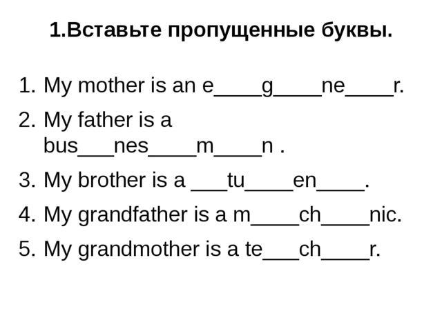 1.Вставьте пропущенные буквы. My mother is an e____g____ne____r. My father is...