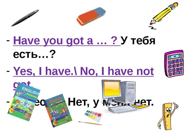 Have you got a … ? У тебя есть…? Yes, I have.\ No, I have not got. Да, есть....