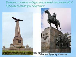 В память о славных победах над армией Наполеона, М. И. Кутузову воздвигнуты п