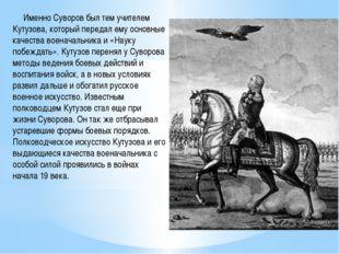 Именно Суворов был тем учителем Кутузова, который передал ему основные качес