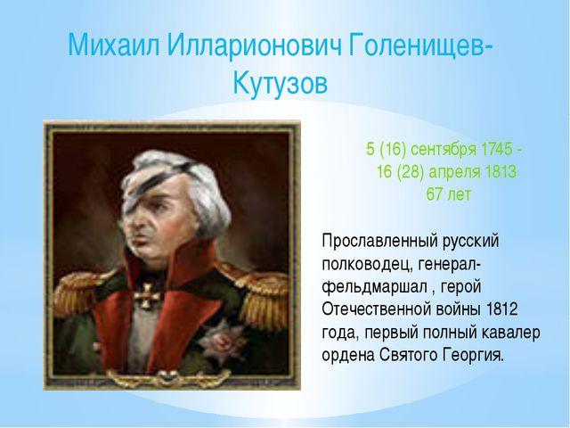 Михаил Илларионович Голенищев-Кутузов 5 (16) сентября 1745 - 16 (28) апреля 1...