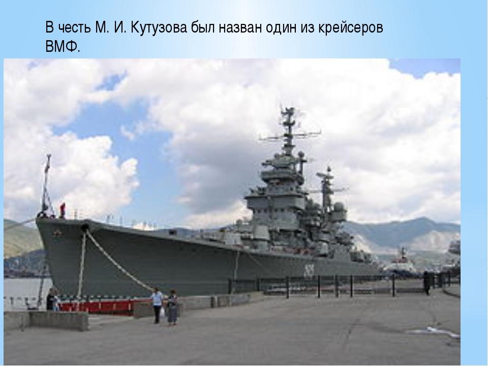 В честь М. И. Кутузова был назван один из крейсеров ВМФ.