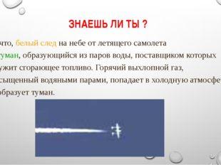 ЗНАЕШЬ ЛИ ТЫ ? ... что, белый следна небе от летящего самолета –туман,обра