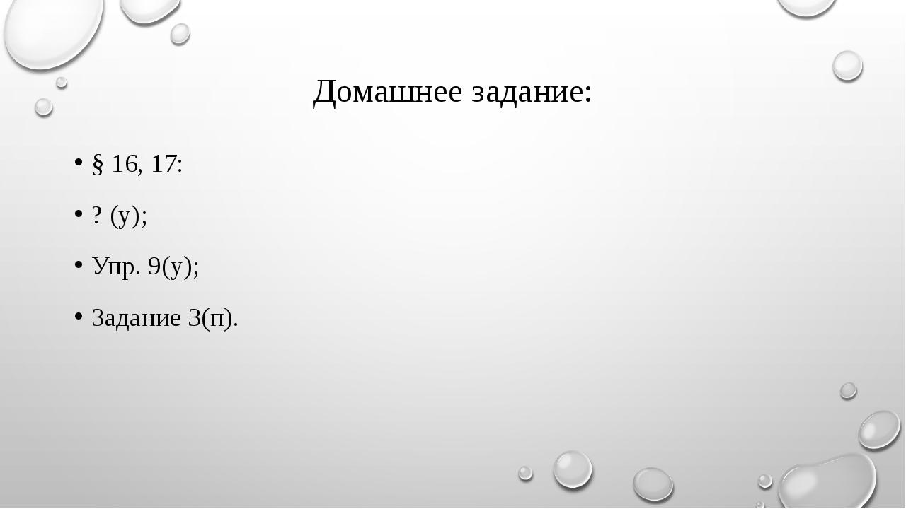Домашнее задание: § 16, 17: ? (у); Упр. 9(у); Задание 3(п).