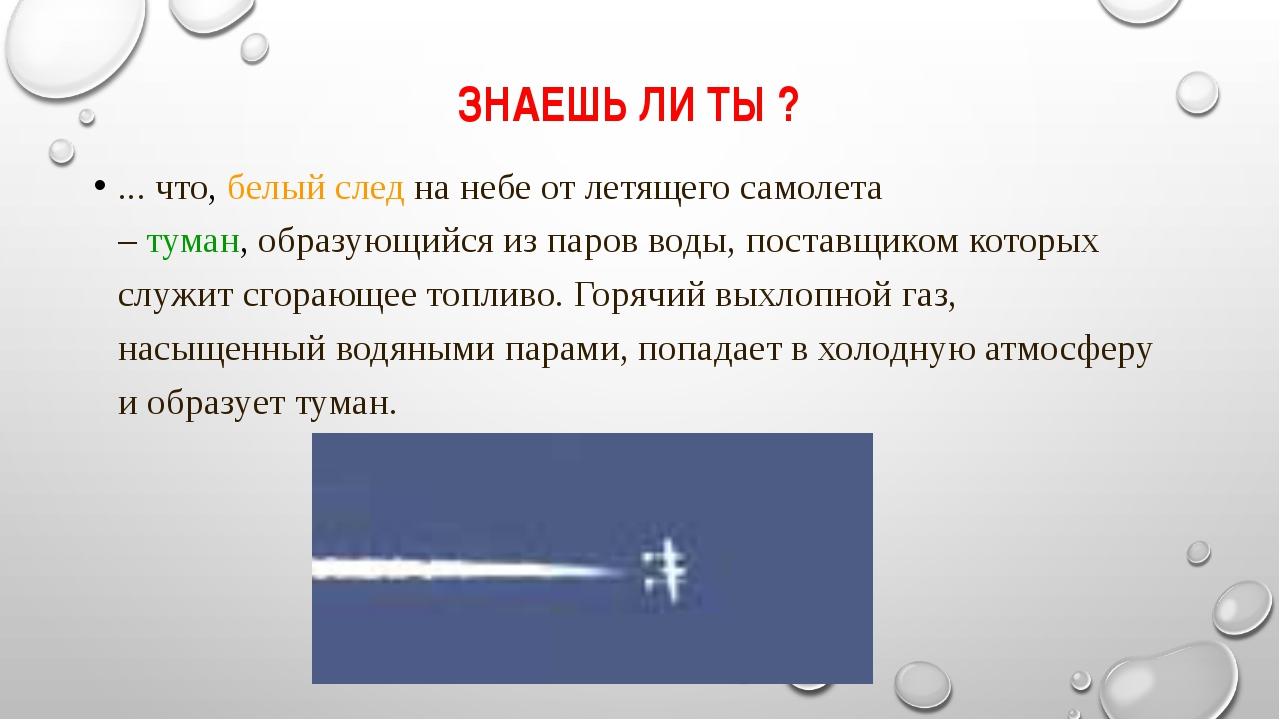 ЗНАЕШЬ ЛИ ТЫ ? ... что, белый следна небе от летящего самолета –туман,обра...