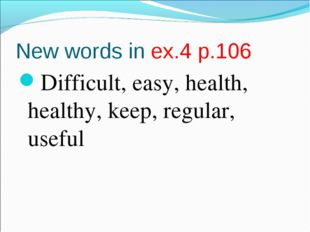 New words in ex.4 p.106 Difficult, easy, health, healthy, keep, regular, useful