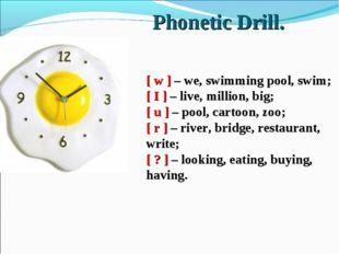Phonetic Drill. [ w ] – we, swimming pool, swim; [ I ] – live, million, big;