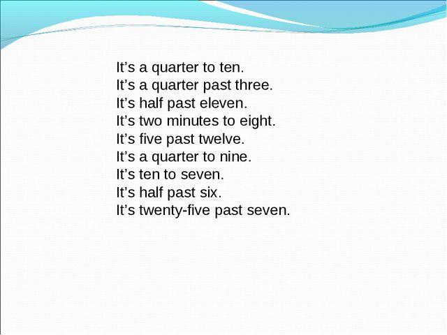 It's a quarter to ten. It's a quarter past three. It's half past eleven. It's...