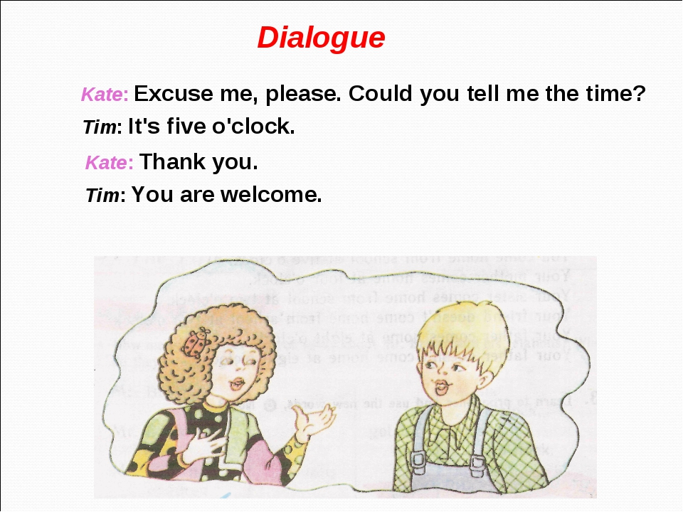 Dialogue Kate: Excuse me, please. Could you tell me the time? Tim: It's five...