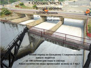 • . В летний период по Большому Ставропольскому каналу подается до 180 кубом