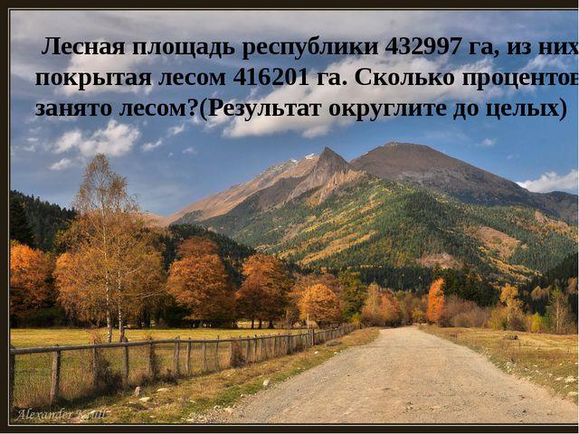 Лесная площадь республики 432997 га, из них покрытая лесом 416201 га. Скольк...