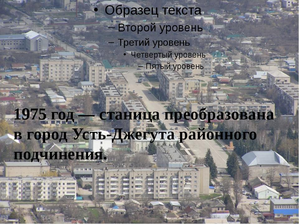 1975 год — станица преобразована в город Усть-Джегута районного подчинения.