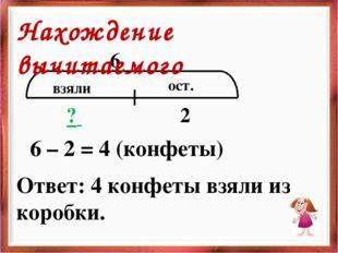 взяли ост. 6 ? 2 6 – 2 = 4 (конфеты) Ответ: 4 конфеты взяли из коробки. Нахож